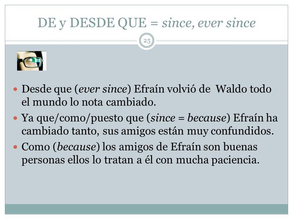 DE y DESDE QUE = since, ever since Desde que (ever since) Efraín volvió de Waldo todo el mundo lo nota cambiado.