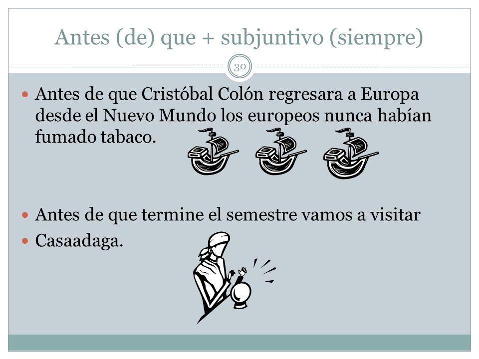 Antes (de) que + subjuntivo (siempre) 30 Antes de que Cristóbal Colón regresara a Europa desde el Nuevo Mundo los europeos nunca habían fumado tabaco.