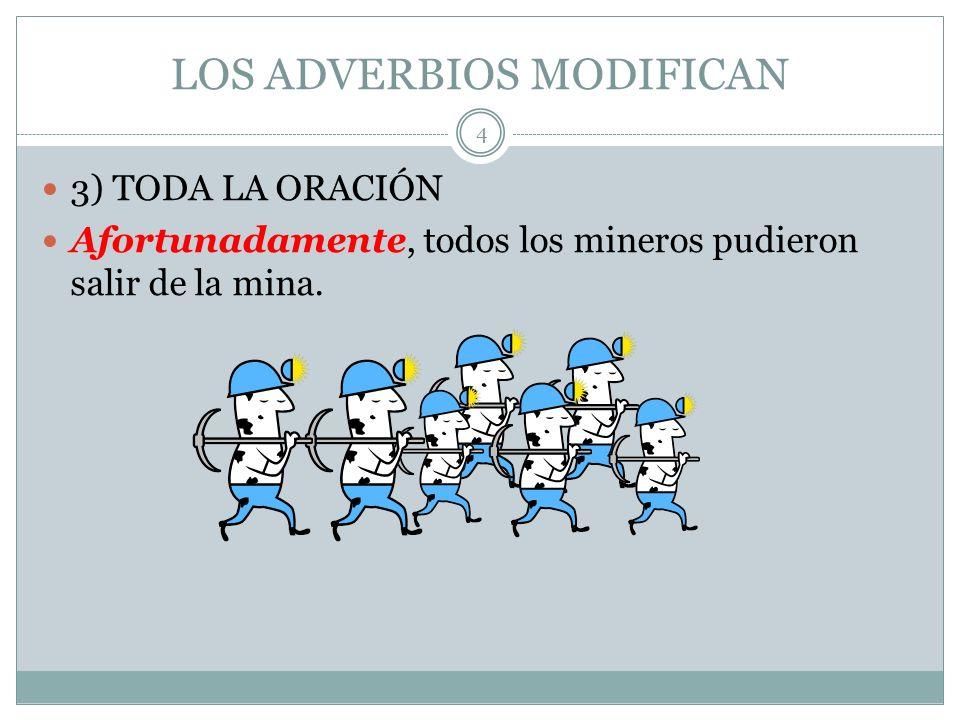LOS ADVERBIOS MODIFICAN 3) TODA LA ORACIÓN Afortunadamente, todos los mineros pudieron salir de la mina.