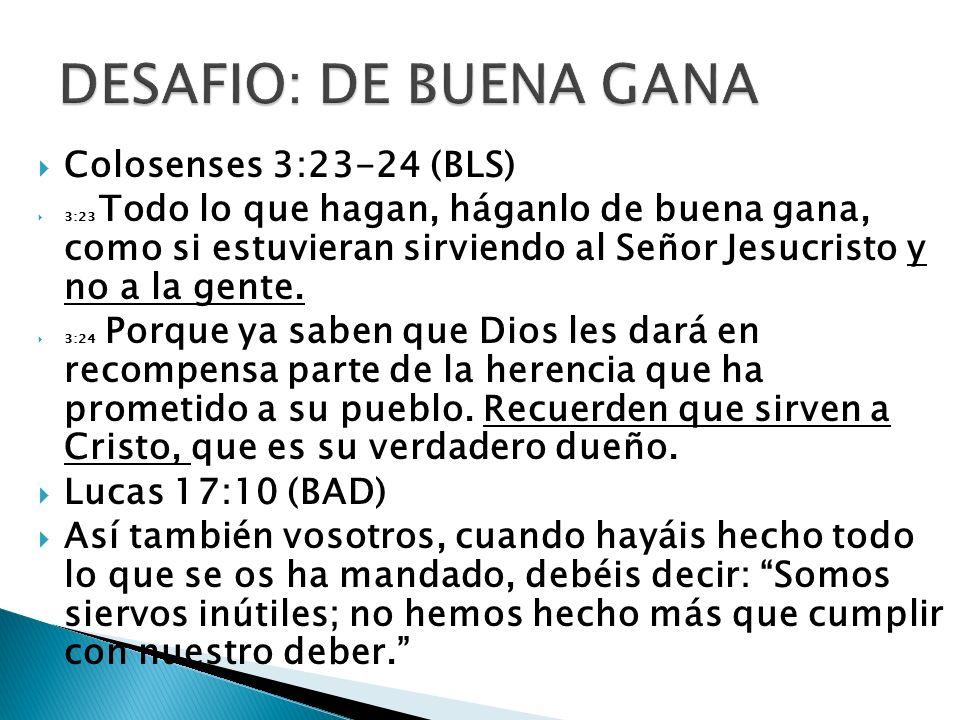 Colosenses 3:23-24 (BLS) 3:23 Todo lo que hagan, háganlo de buena gana, como si estuvieran sirviendo al Señor Jesucristo y no a la gente. 3:24 Porque