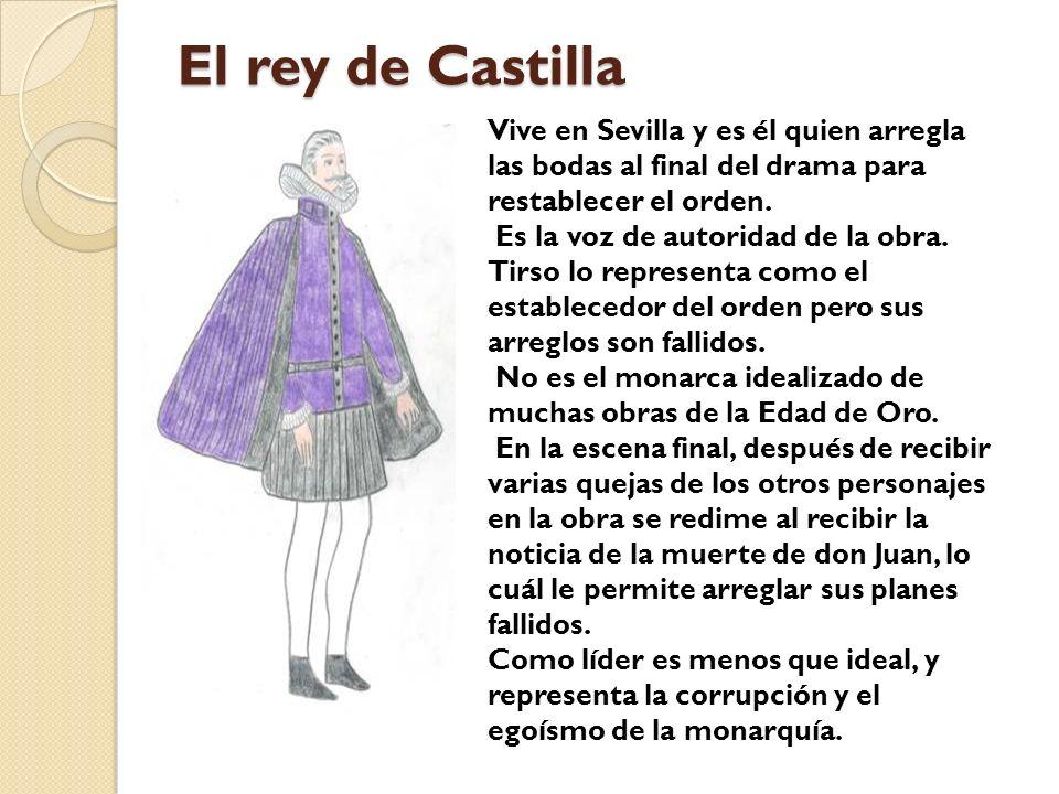 El rey de Castilla Vive en Sevilla y es él quien arregla las bodas al final del drama para restablecer el orden. Es la voz de autoridad de la obra. Ti
