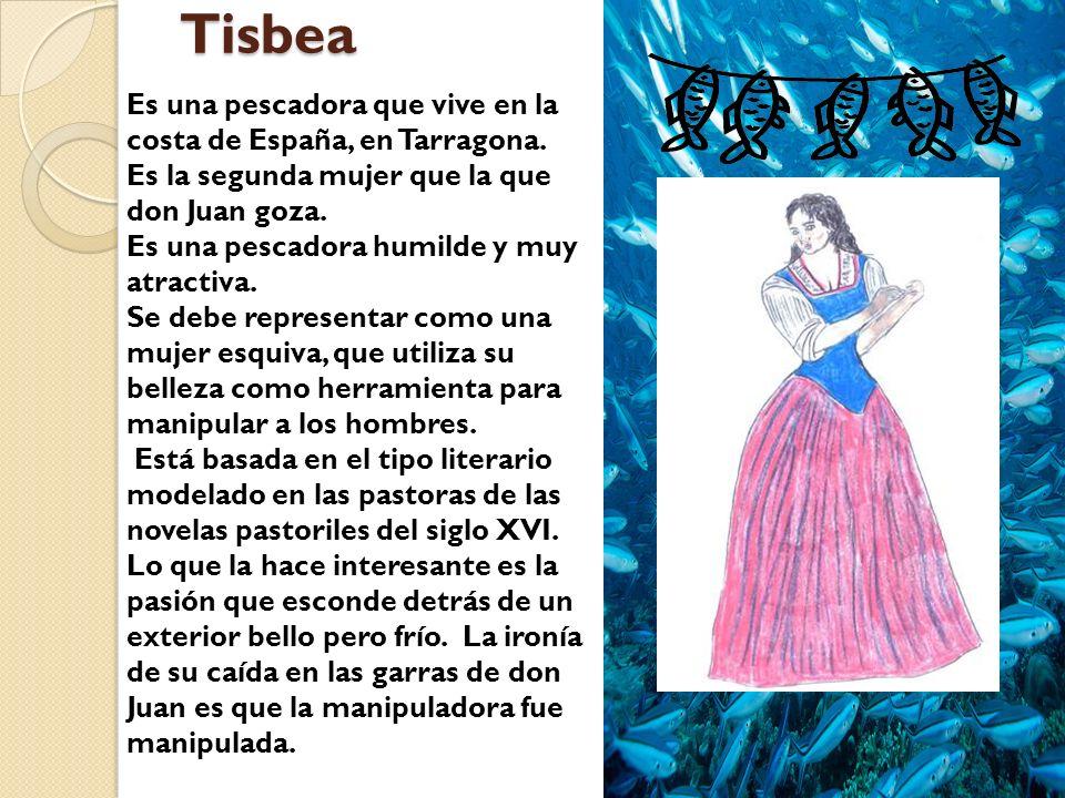 Tisbea Es una pescadora que vive en la costa de España, en Tarragona. Es la segunda mujer que la que don Juan goza. Es una pescadora humilde y muy atr