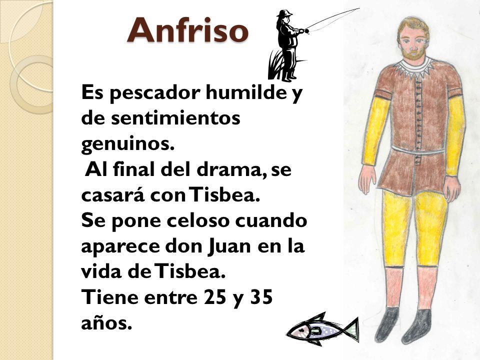 Anfriso Anfriso Es pescador humilde y de sentimientos genuinos. Al final del drama, se casará con Tisbea. Se pone celoso cuando aparece don Juan en la