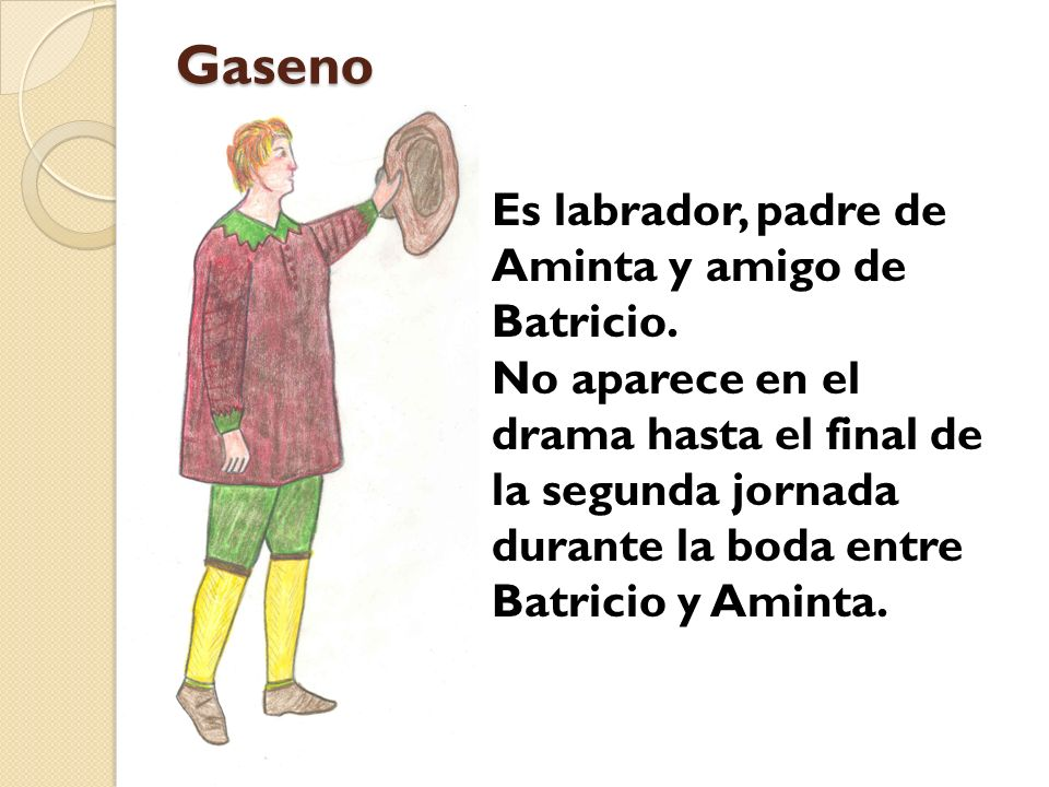 Gaseno Es labrador, padre de Aminta y amigo de Batricio. No aparece en el drama hasta el final de la segunda jornada durante la boda entre Batricio y
