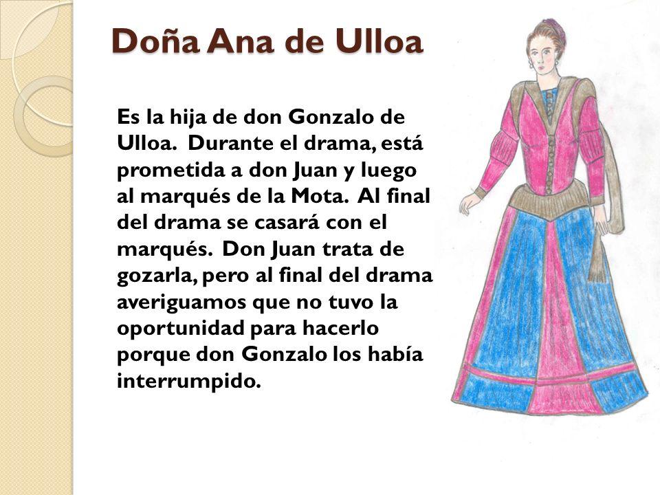 Doña Ana de Ulloa Es la hija de don Gonzalo de Ulloa. Durante el drama, está prometida a don Juan y luego al marqués de la Mota. Al final del drama se