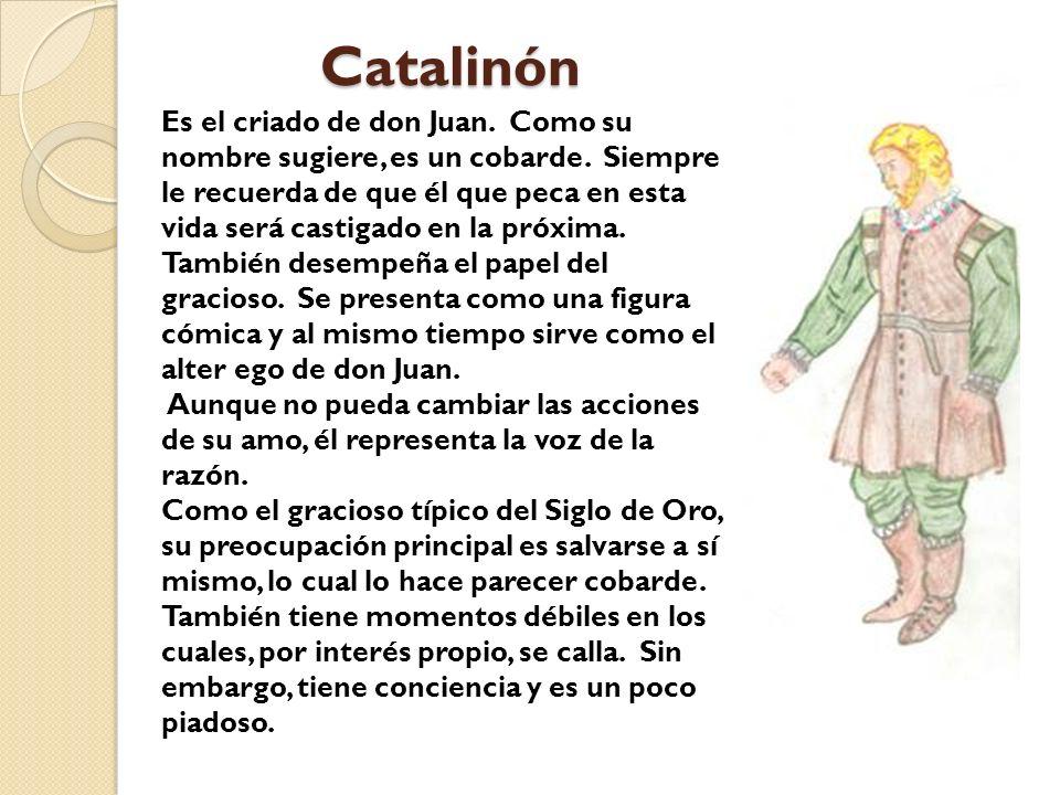 Catalinón Es el criado de don Juan. Como su nombre sugiere, es un cobarde. Siempre le recuerda de que él que peca en esta vida será castigado en la pr