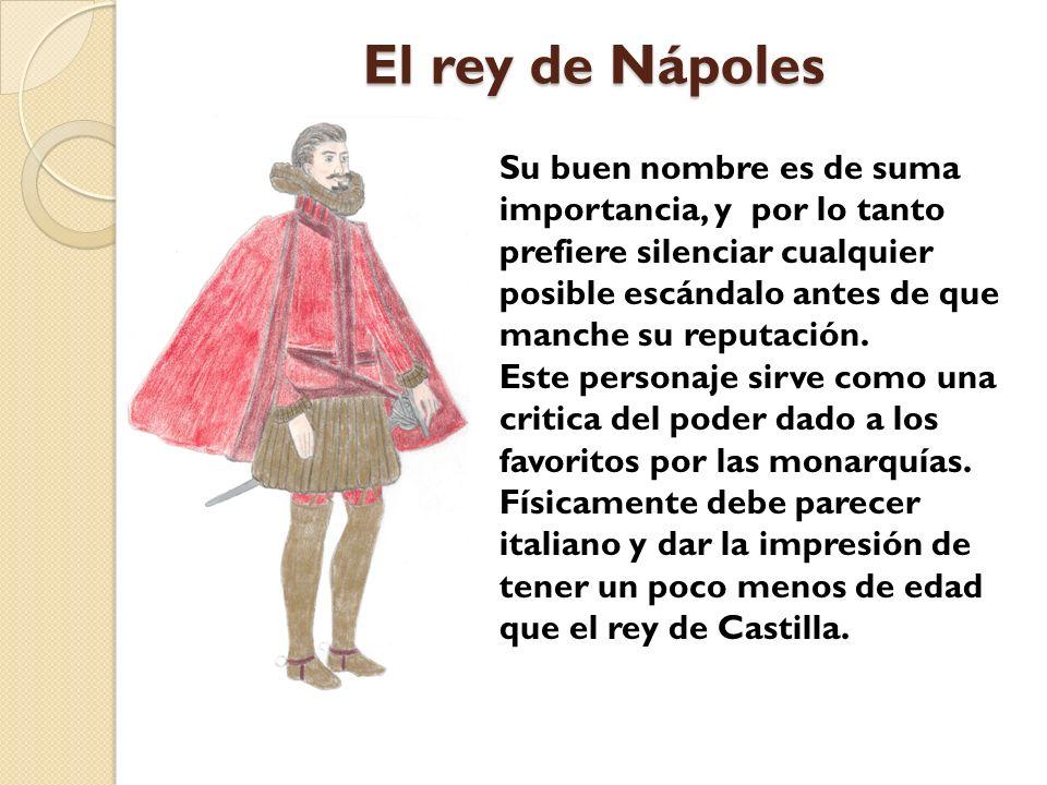 El rey de Nápoles Su buen nombre es de suma importancia, y por lo tanto prefiere silenciar cualquier posible escándalo antes de que manche su reputaci
