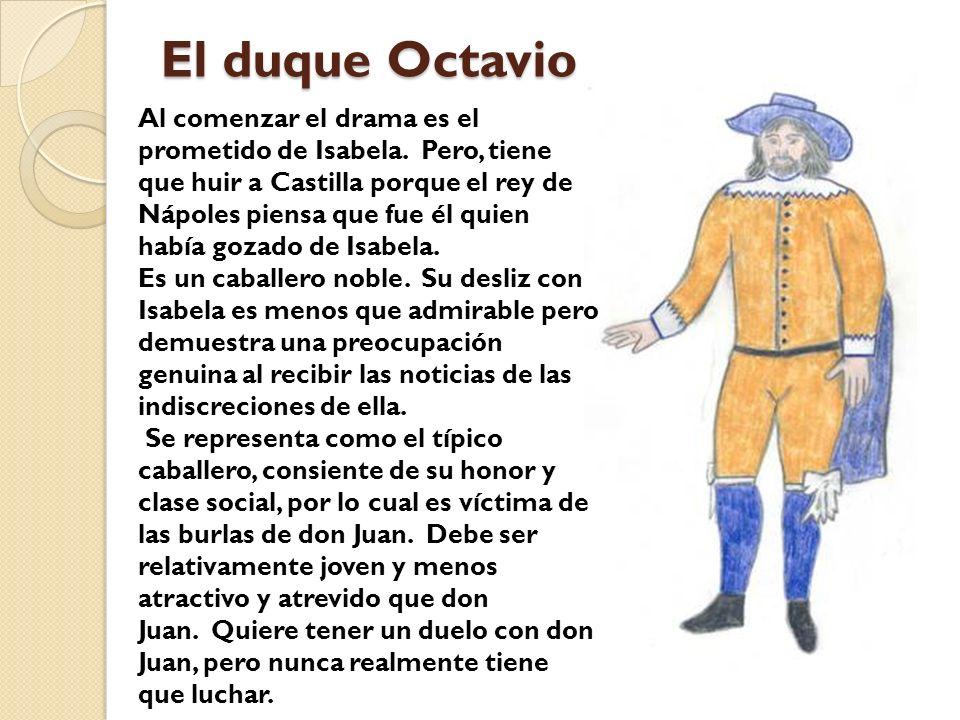 El duque Octavio Al comenzar el drama es el prometido de Isabela. Pero, tiene que huir a Castilla porque el rey de Nápoles piensa que fue él quien hab