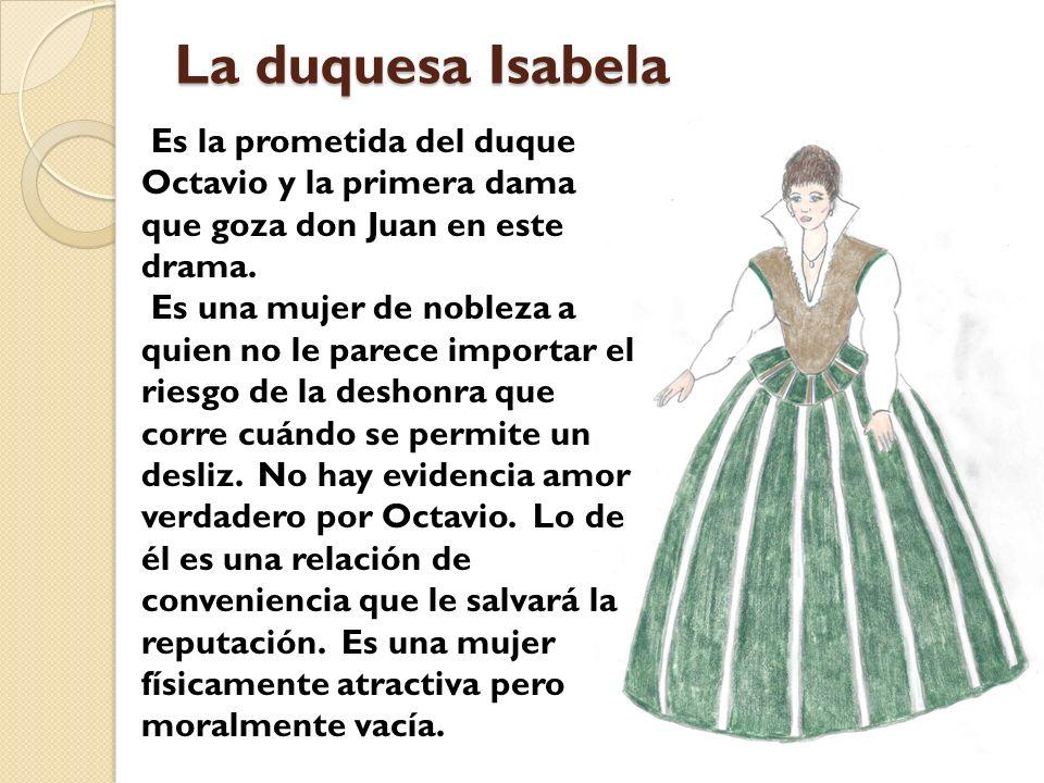 La duquesa Isabela Es la prometida del duque Octavio y la primera dama que goza don Juan en este drama. Es una mujer de nobleza a quien no le parece i