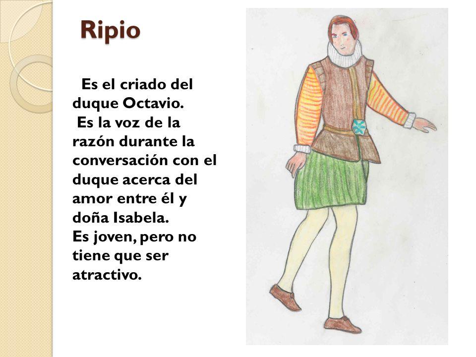 Ripio Es el criado del duque Octavio. Es la voz de la razón durante la conversación con el duque acerca del amor entre él y doña Isabela. Es joven, pe