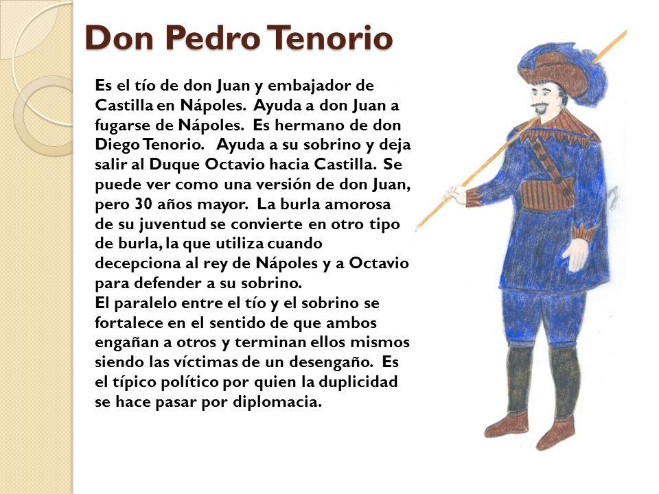 Don Pedro Tenorio Es el tío de don Juan y embajador de Castilla en Nápoles. Ayuda a don Juan a fugarse de Nápoles. Es hermano de don Diego Tenorio. Ay