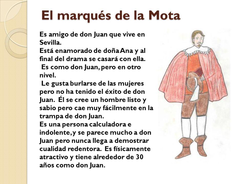 El marqués de la Mota Es amigo de don Juan que vive en Sevilla. Está enamorado de doña Ana y al final del drama se casará con ella. Es como don Juan,