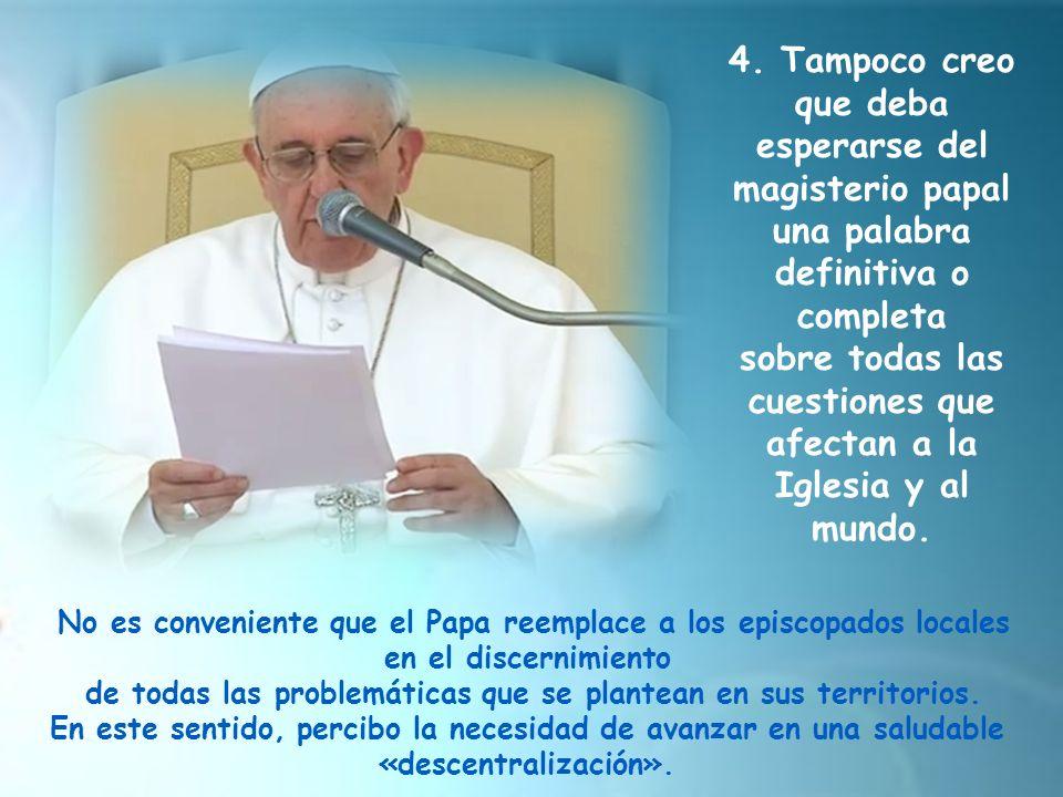 4. Tampoco creo que deba esperarse del magisterio papal una palabra definitiva o completa sobre todas las cuestiones que afectan a la Iglesia y al mun