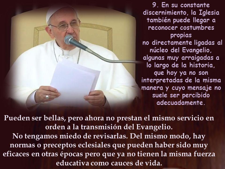 9. En su constante discernimiento, la Iglesia también puede llegar a reconocer costumbres propias no directamente ligadas al núcleo del Evangelio, alg