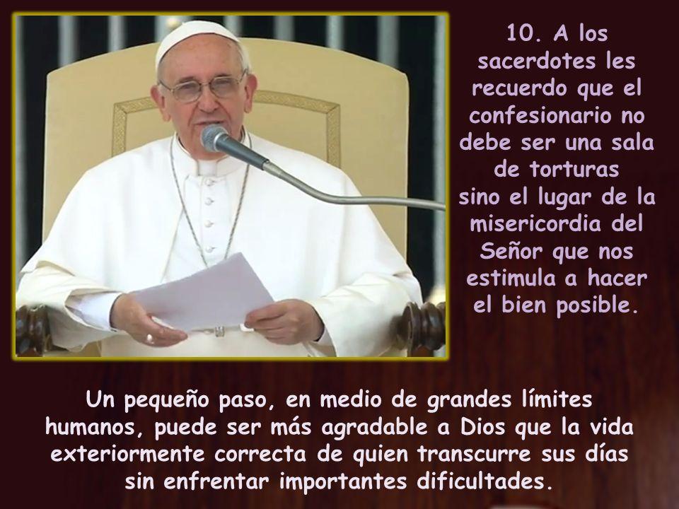 10. A los sacerdotes les recuerdo que el confesionario no debe ser una sala de torturas sino el lugar de la misericordia del Señor que nos estimula a