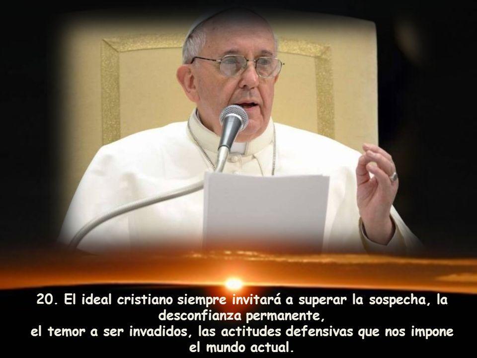 20. El ideal cristiano siempre invitará a superar la sospecha, la desconfianza permanente, el temor a ser invadidos, las actitudes defensivas que nos