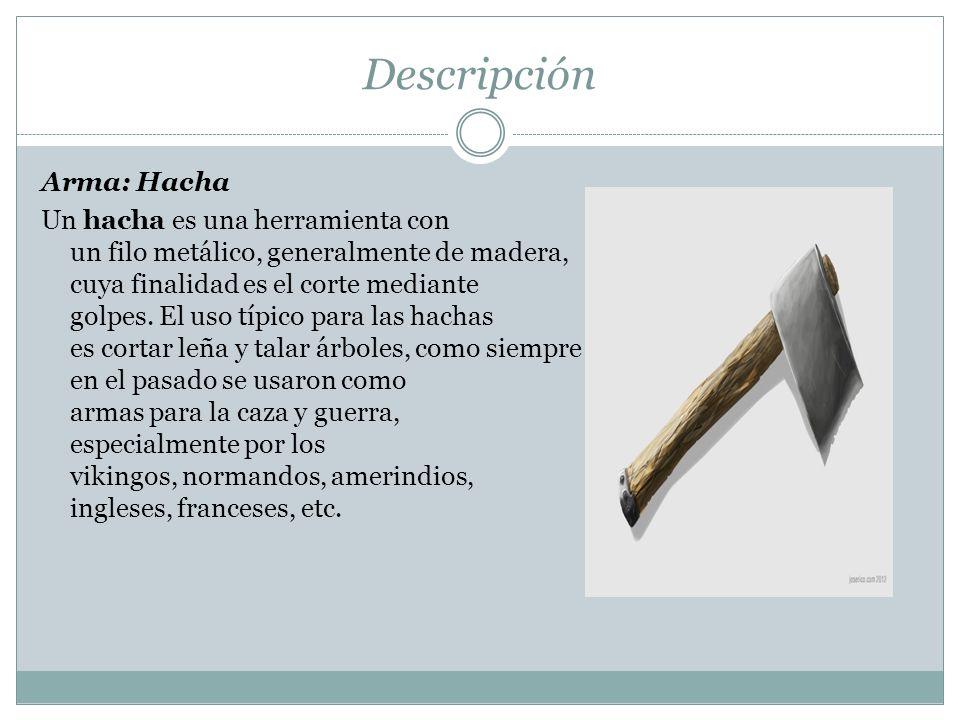 Descripción Arma: Hacha Un hacha es una herramienta con un filo metálico, generalmente de madera, cuya finalidad es el corte mediante golpes. El uso t
