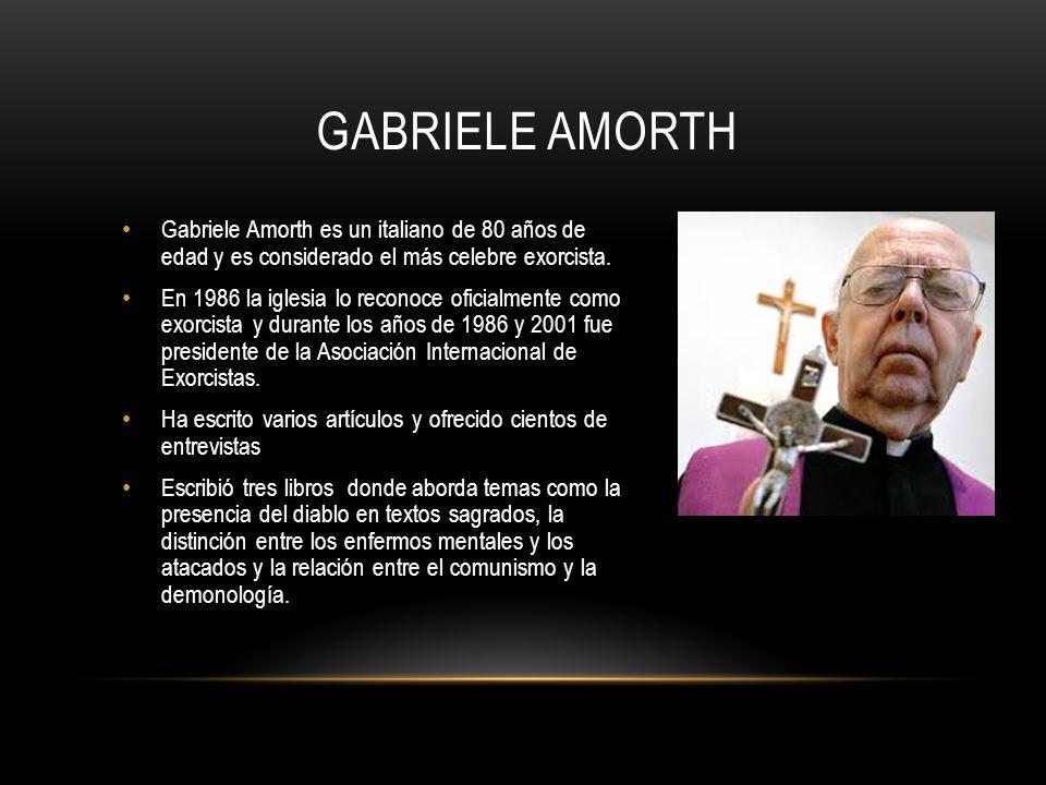 GABRIELE AMORTH Gabriele Amorth es un italiano de 80 años de edad y es considerado el más celebre exorcista. En 1986 la iglesia lo reconoce oficialmen