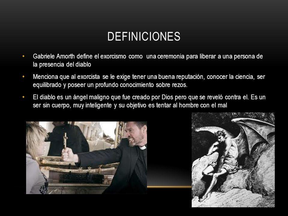 DEFINICIONES Gabriele Amorth define el exorcismo como una ceremonia para liberar a una persona de la presencia del diablo Menciona que al exorcista se