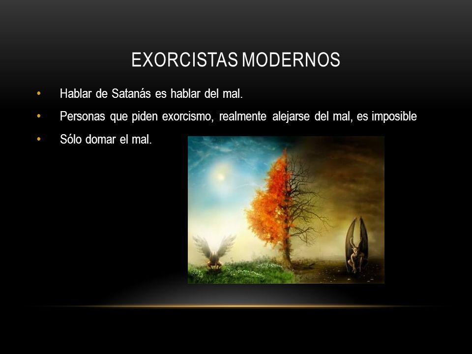 EXORCISTAS MODERNOS Hablar de Satanás es hablar del mal. Personas que piden exorcismo, realmente alejarse del mal, es imposible Sólo domar el mal.