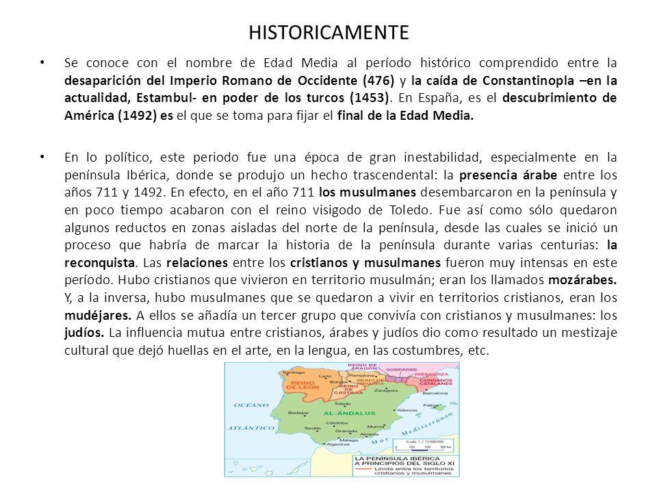 HISTORICAMENTE Se conoce con el nombre de Edad Media al período histórico comprendido entre la desaparición del Imperio Romano de Occidente (476) y la