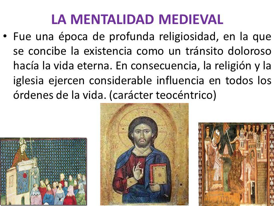 LA MENTALIDAD MEDIEVAL Fue una época de profunda religiosidad, en la que se concibe la existencia como un tránsito doloroso hacía la vida eterna. En c