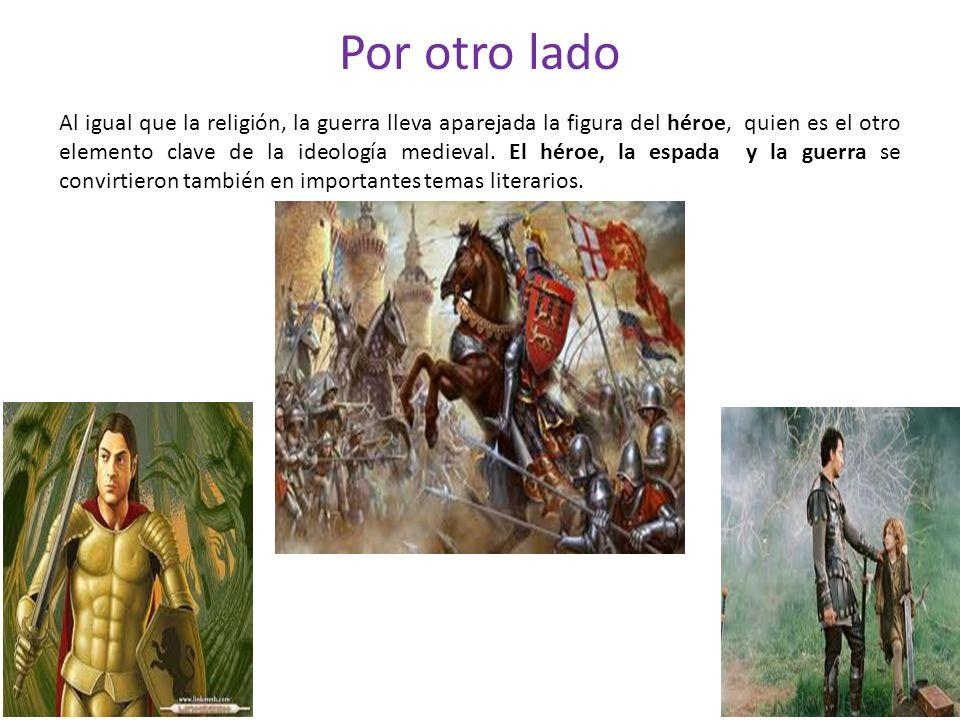 Por otro lado Al igual que la religión, la guerra lleva aparejada la figura del héroe, quien es el otro elemento clave de la ideología medieval. El hé