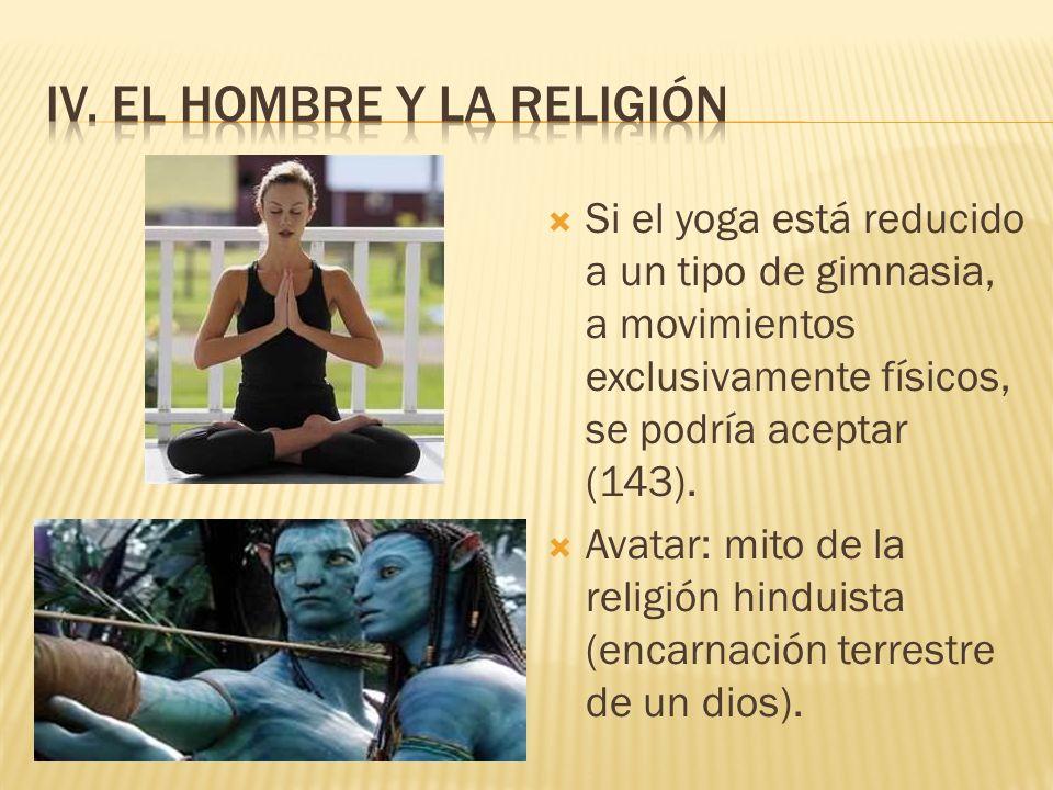 Si el yoga está reducido a un tipo de gimnasia, a movimientos exclusivamente físicos, se podría aceptar (143). Avatar: mito de la religión hinduista (