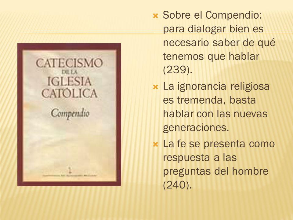 Sobre el Compendio: para dialogar bien es necesario saber de qué tenemos que hablar (239). La ignorancia religiosa es tremenda, basta hablar con las n