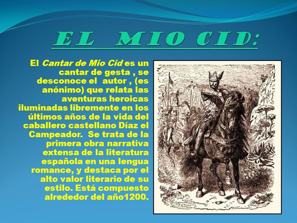 El Cantar de Mio Cid es un cantar de gesta, se desconoce el autor, (es anónimo) que relata las aventuras heroicas iluminadas libremente en los últimos años de la vida del caballero castellano Díaz el Campeador.