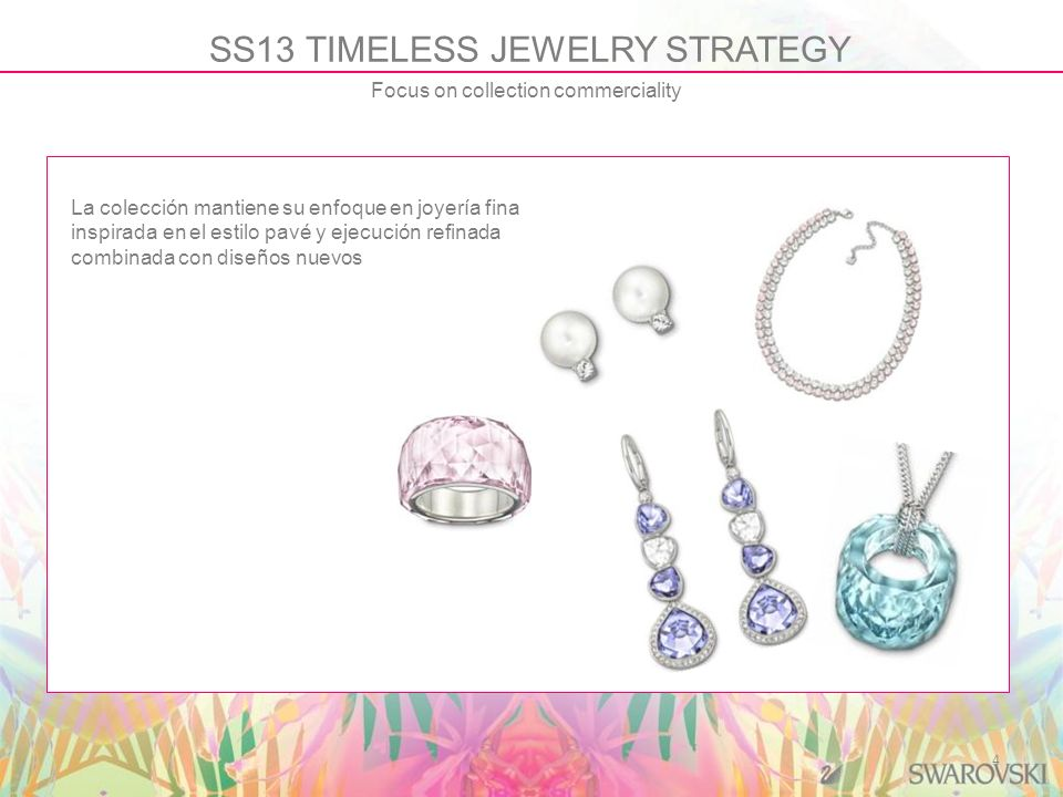 4 SS13 TIMELESS JEWELRY STRATEGY Focus on collection commerciality La colección mantiene su enfoque en joyería fina inspirada en el estilo pavé y ejec