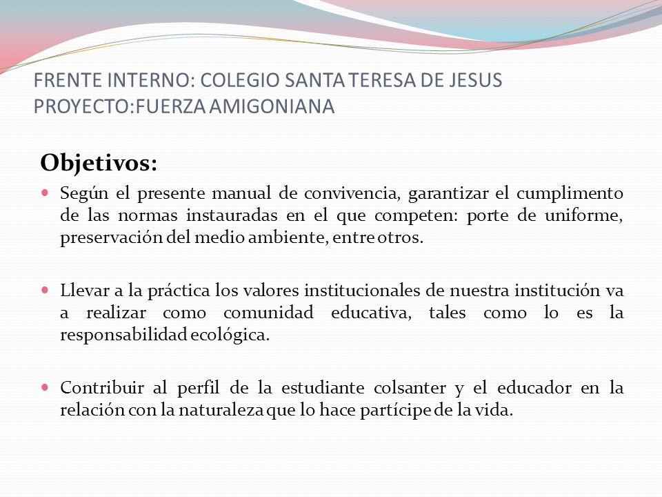 FRENTE INTERNO: COLEGIO SANTA TERESA DE JESUS PROYECTO:FUERZA AMIGONIANA Objetivos: Según el presente manual de convivencia, garantizar el cumplimento