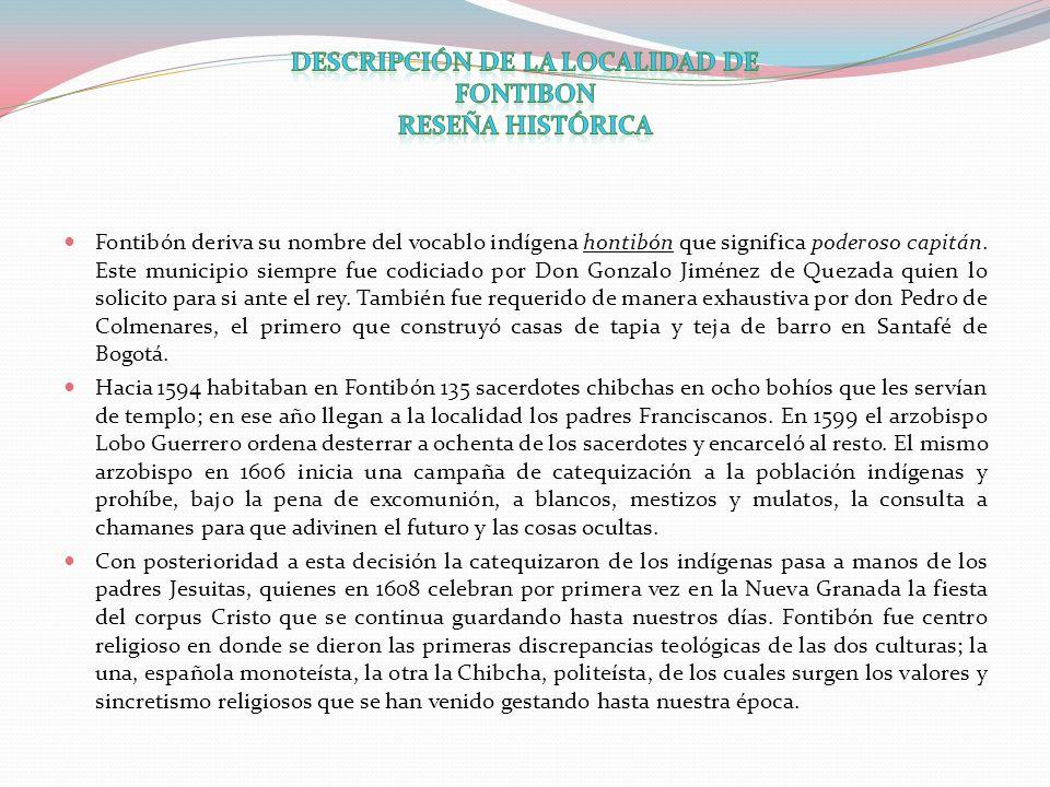 Fontibón deriva su nombre del vocablo indígena hontibón que significa poderoso capitán. Este municipio siempre fue codiciado por Don Gonzalo Jiménez d