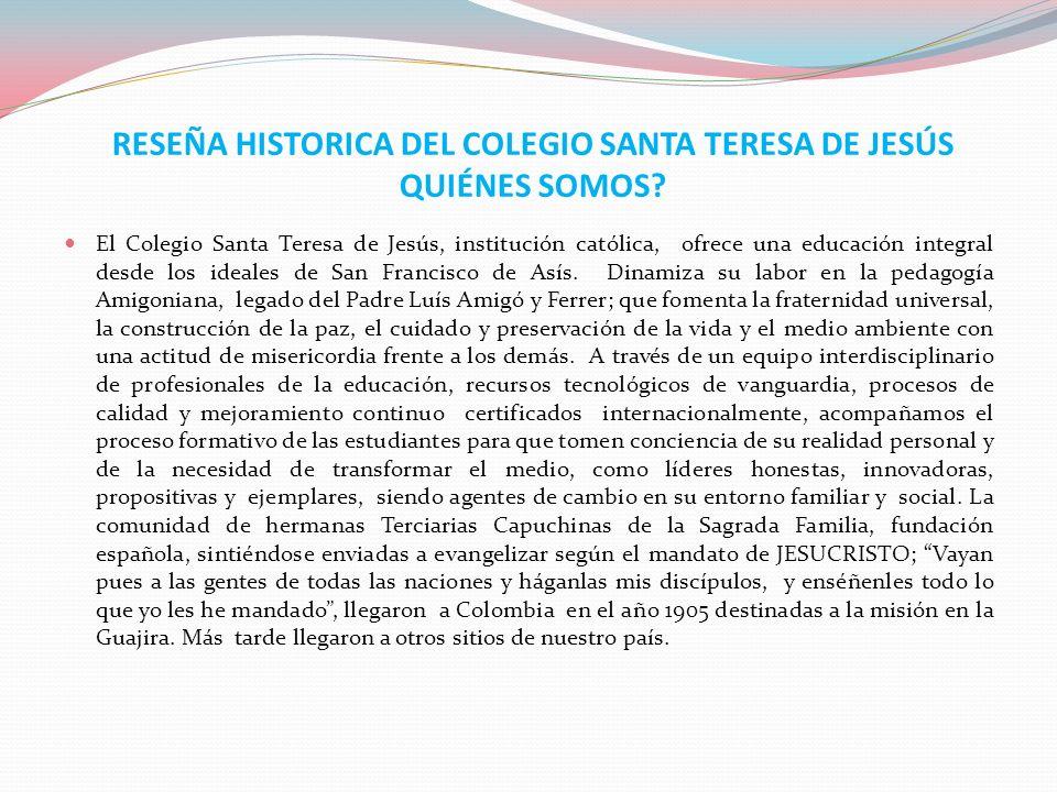RESEÑA HISTORICA DEL COLEGIO SANTA TERESA DE JESÚS QUIÉNES SOMOS? El Colegio Santa Teresa de Jesús, institución católica, ofrece una educación integra