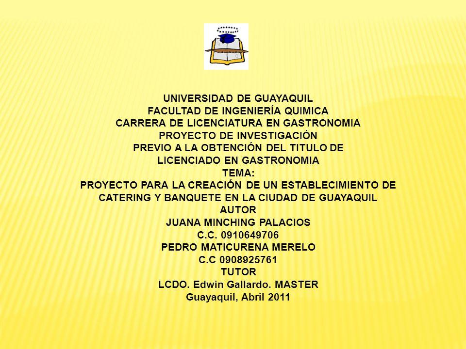 UNIVERSIDAD DE GUAYAQUIL FACULTAD DE INGENIERÍA QUIMICA CARRERA DE LICENCIATURA EN GASTRONOMIA PROYECTO DE INVESTIGACIÓN PREVIO A LA OBTENCIÓN DEL TITULO DE LICENCIADO EN GASTRONOMIA TEMA: PROYECTO PARA LA CREACIÓN DE UN ESTABLECIMIENTO DE CATERING Y BANQUETE EN LA CIUDAD DE GUAYAQUIL AUTOR JUANA MINCHING PALACIOS C.C.
