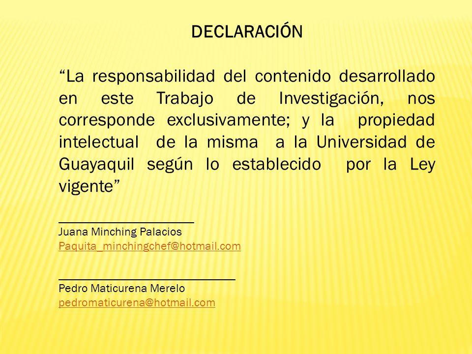 DECLARACIÓN La responsabilidad del contenido desarrollado en este Trabajo de Investigación, nos corresponde exclusivamente; y la propiedad intelectual de la misma a la Universidad de Guayaquil según lo establecido por la Ley vigente _______________________ Juana Minching Palacios Paquita_minchingchef@hotmail.com ______________________________ Pedro Maticurena Merelo pedromaticurena@hotmail.com