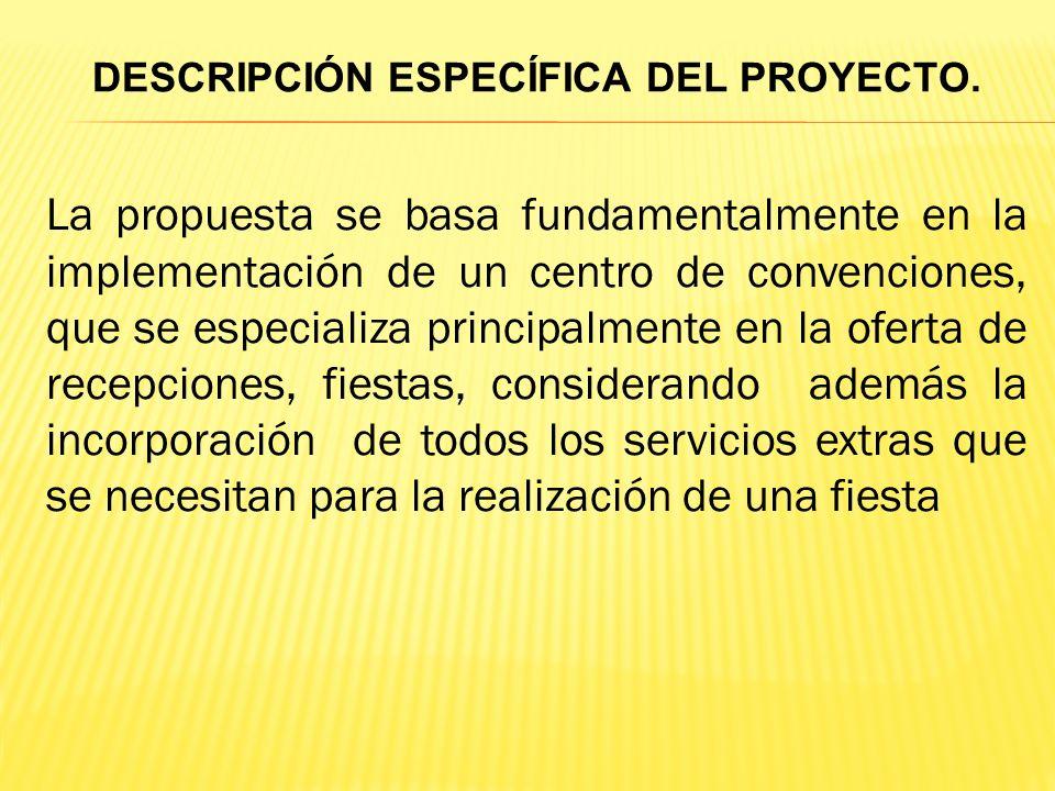 La propuesta se basa fundamentalmente en la implementación de un centro de convenciones, que se especializa principalmente en la oferta de recepciones, fiestas, considerando además la incorporación de todos los servicios extras que se necesitan para la realización de una fiesta