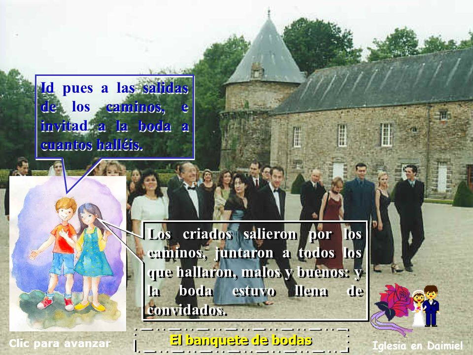 Clic para avanzar Iglesia en Daimiel El banquete de bodas Entonces dice a sus criados: La boda está preparada; pero los invitados no eran dignos. Ento