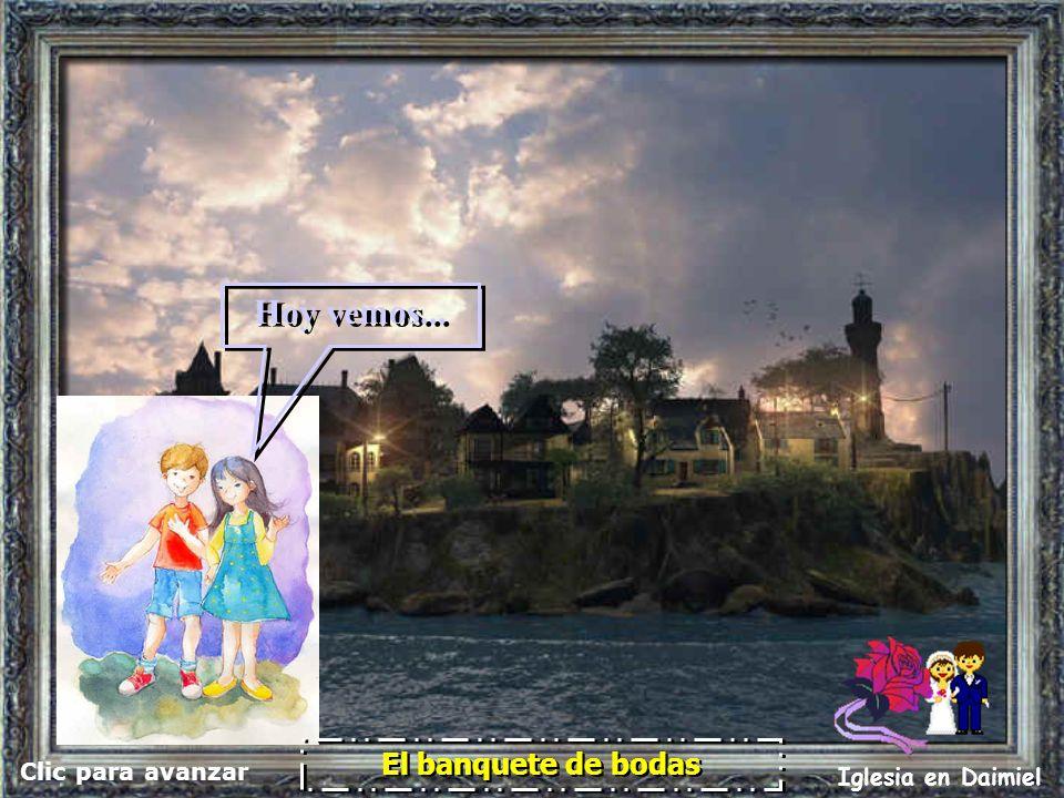 Clic para avanzar Iglesia en Daimiel El banquete de bodas El banquete de bodas Hoy vemos...