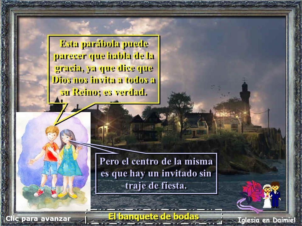 Clic para avanzar Iglesia en Daimiel El banquete de bodas Esta parábola puede parecer que habla de la gracia, ya que dice que Dios nos invita a todos a su Reino; es verdad.