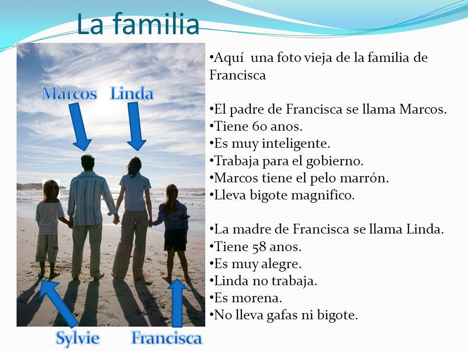 La familia Aquí una foto vieja de la familia de Francisca El padre de Francisca se llama Marcos. Tiene 60 anos. Es muy inteligente. Trabaja para el go