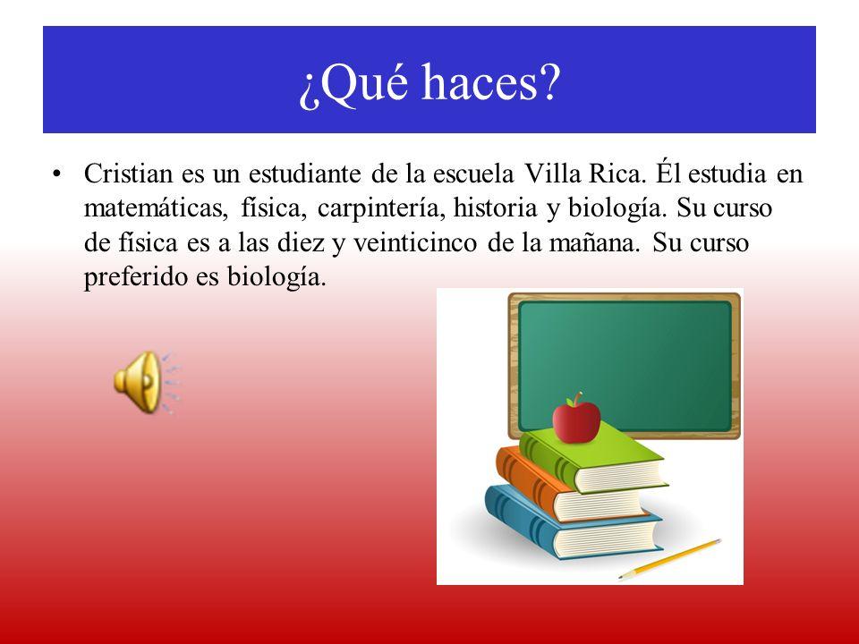 ¿Qué haces? Cristian es un estudiante de la escuela Villa Rica. Él estudia en matemáticas, física, carpintería, historia y biología. Su curso de físic