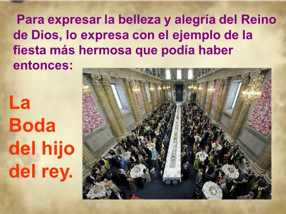 Para expresar la belleza y alegría del Reino de Dios, lo expresa con el ejemplo de la fiesta más hermosa que podía haber entonces: La Boda del hijo del rey.
