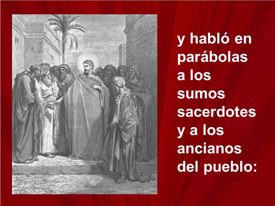 y habló en parábolas a los sumos sacerdotes y a los ancianos del pueblo: