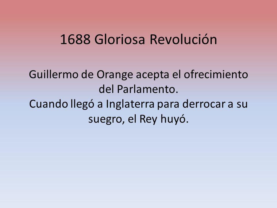 1688 Gloriosa Revolución Guillermo de Orange acepta el ofrecimiento del Parlamento. Cuando llegó a Inglaterra para derrocar a su suegro, el Rey huyó.