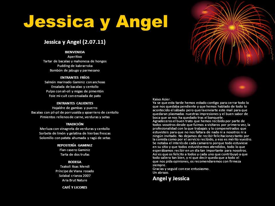 Jessica y Angel Jessica y Angel (2.07.11) BIENVENIDA Aperitivo Tartar de bacalao y mahonesa de hongos Pudding de kabrarroka Bombón de jabugo y parmesano ENTRANTES FRÍOS Salmón marinado Gaminiz con anchoas Ensalada de bacalao y centollo Pulpo con ali-oli y migas de pimentón Foie mi-cuit con ensalada de pato ENTRANTES CALIENTES Hojaldre de gambas y puerro Bacalao con pil-pil de porrusalda y ajoarriero de centollo Pimientos rellenos de carne, verduras y setas TRADICIÓN Merluza con vinagreta de verduras y centollo Sorbete de limón y gelatina de hierbas frescas Solomillo con patata ahumada y ragú de setas REPOSTERÍA GAMINIZ Flan casero Gaminiz Tarta de dos trufas BODEGA Txakoli Itsas Mendi Príncipe de Viana rosado Solabal crianza 2007 Aria Brut Nature CAFÉ Y LICORES Kaixo Asier.