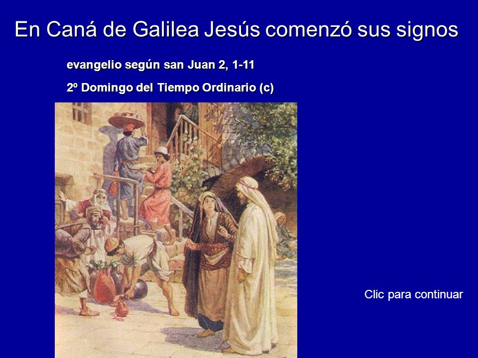 En Caná de Galilea Jesús comenzó sus signos evangelio según san Juan 2, 1-11 2º Domingo del Tiempo Ordinario (c) Clic para continuar