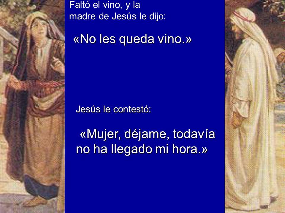 Faltó el vino, y la madre de Jesús le dijo: «No les queda vino.» «No les queda vino.» Jesús le contestó: «Mujer, déjame, todavía no ha llegado mi hora