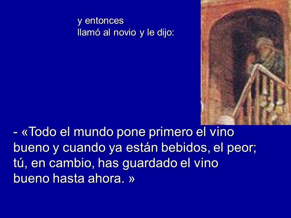 y entonces llamó al novio y le dijo: - «Todo el mundo pone primero el vino bueno y cuando ya están bebidos, el peor; tú, en cambio, has guardado el vi