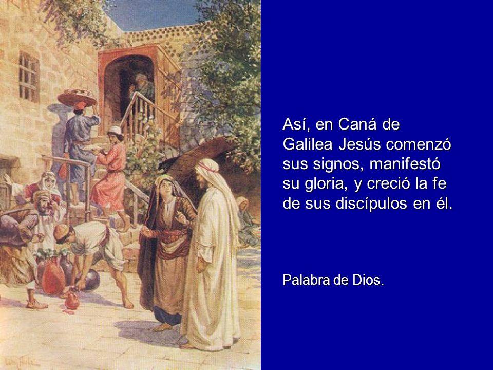 Así, en Caná de Galilea Jesús comenzó sus signos, manifestó su gloria, y creció la fe de sus discípulos en él. Palabra de Dios.